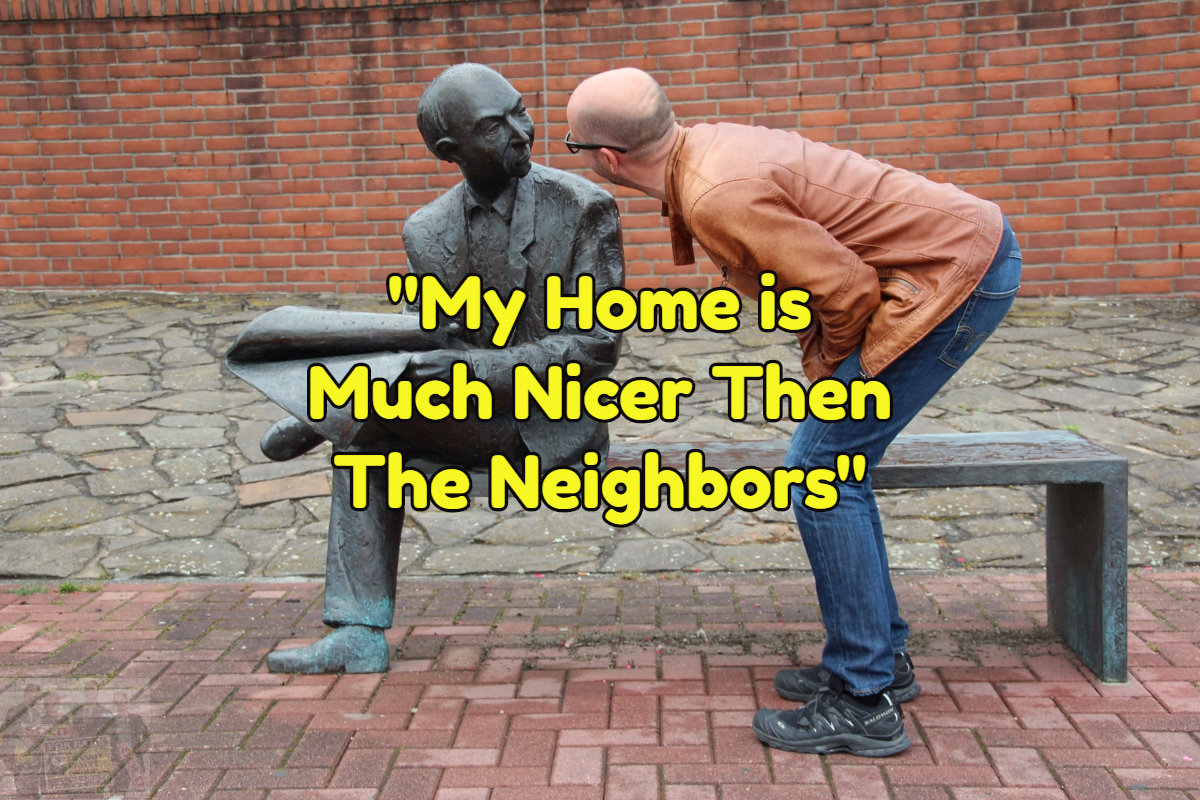 You home may be nicer than your neighbors.