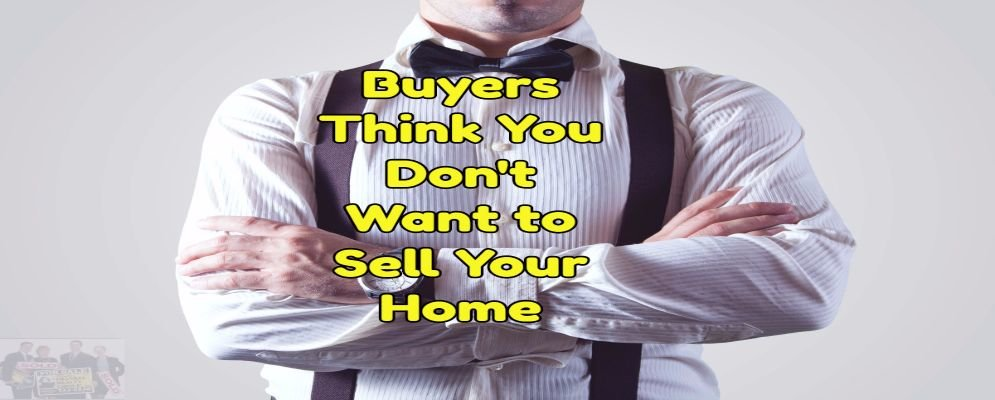 buyers think you dont want to sell