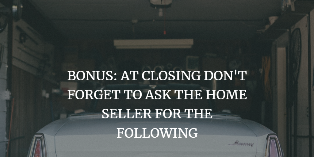 BONUS: AT CLOSING DON'T FORGET TO ASK THE HOME SELLER FOR THE FOLLOWING