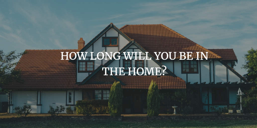 HOW LONG WILL YOU BE IN THE HOME?