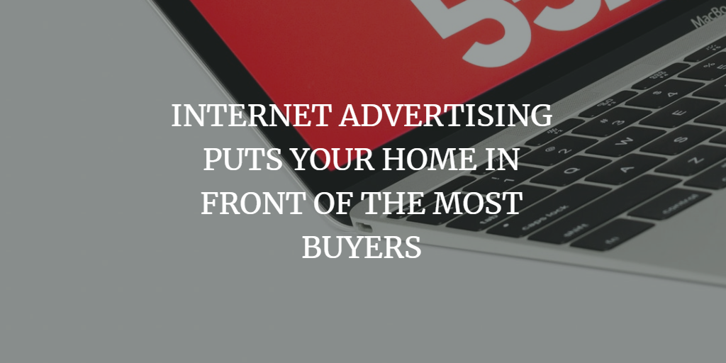 INTERNET ADVERTISING PUTS YOUR HOME IN FRONT OF THE MOST BUYERS