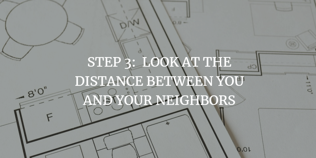LOOK AT THE DISTANCE BETWEEN YOU AND YOUR NEIGHBORS