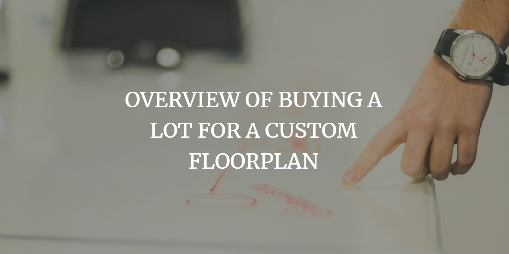 OVERVIEW OF BUYING A LOT FOR A CUSTOM FLOORPLAN