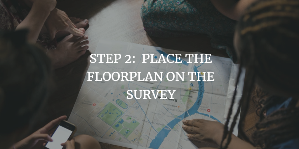 PLACE THE FLOORPLAN ON THE SURVEY