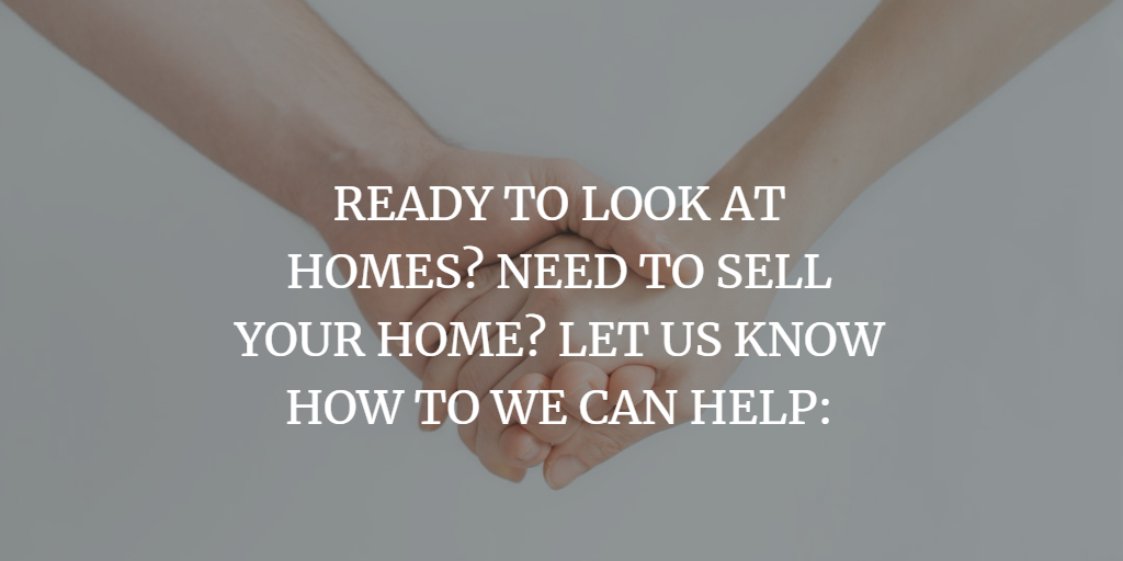 READY TO LOOK AT HOMES? NEED TO SELL YOUR HOME? LET US KNOW HOW TO WE CAN HELP