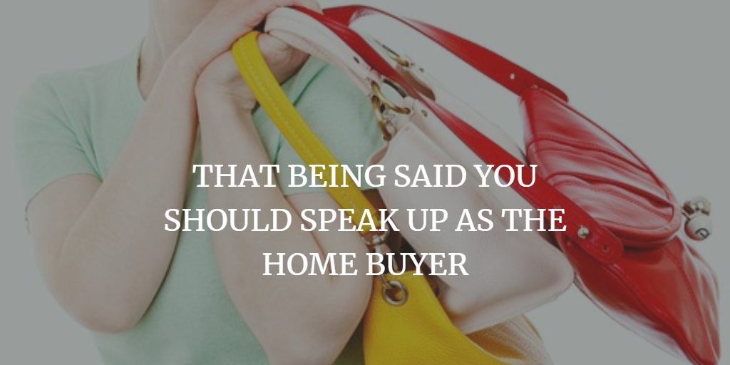 THAT BEING SAID YOU SHOULD SPEAK UP AS THE HOME BUYER