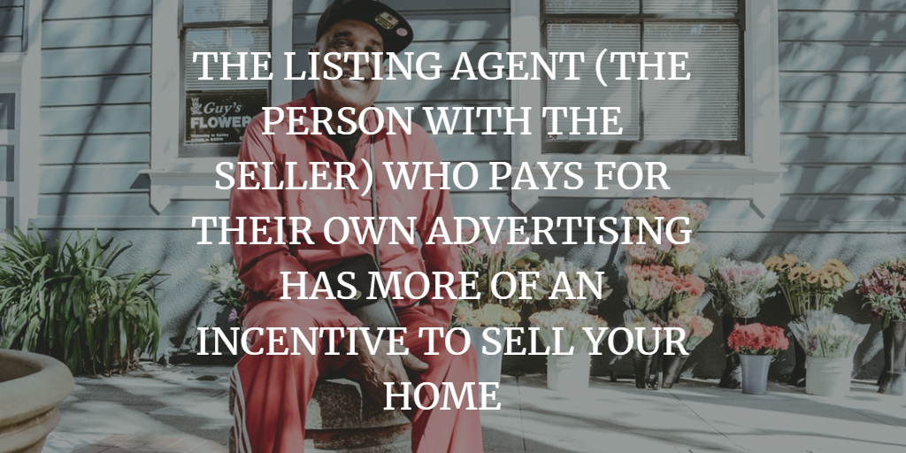 THE LISTING AGENT (THE PERSON WITH THE SELLER) WHO PAYS FOR THEIR OWN ADVERTISING HAS MORE OF AN INCENTIVE TO SELL YOUR HOME